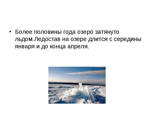 Более половины года озеро затянуто льдом.Ледостав на озере длится с середины января и до конца апреля. Более половины года озеро затянуто льдом.Ледостав на озере длится с середины января и до конца апреля.