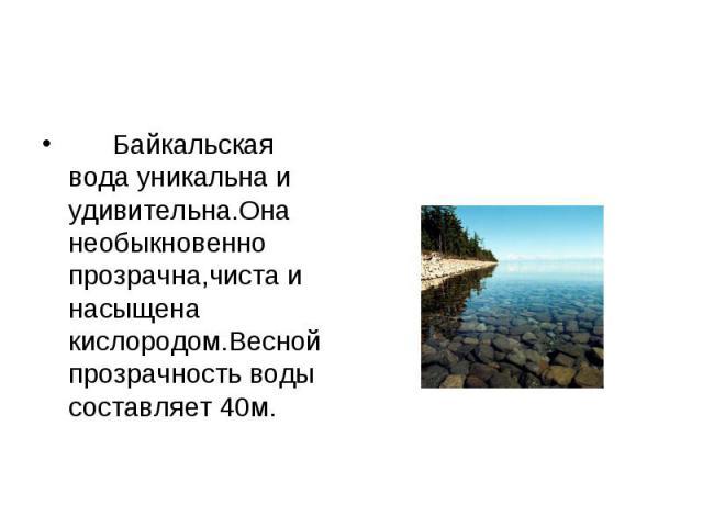 Байкальская вода уникальна и удивительна.Она необыкновенно прозрачна,чиста и насыщена кислородом.Весной прозрачность воды составляет 40м. Байкальская вода уникальна и удивительна.Она необыкновенно прозрачна,чиста и насыщена кислородом.Весной прозрач…