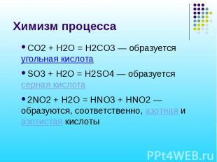 Химизм процесса СO2 + H2O = H2СO3 — образуется угольная кислота SO3 + H2O = H2SO