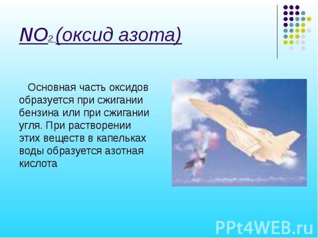NO2 (оксид азота) Основная часть оксидов образуется при сжигании бензина или при сжигании угля. При растворении этих веществ в капельках воды образуется азотная кислота