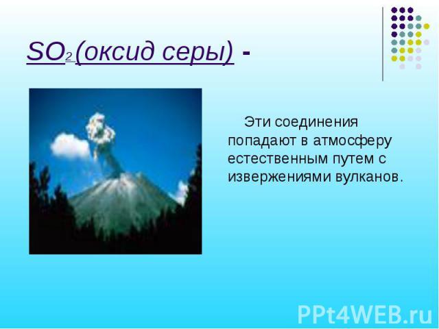 SO2 (оксид серы) - Эти соединения попадают в атмосферу естественным путем с извержениями вулканов.