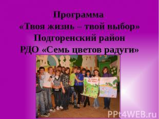 Программа «Твоя жизнь – твой выбор» Подгоренский район РДО «Семь цветов радуги»