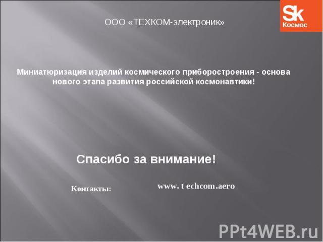 ООО «ТЕХКОМ-электроник» Миниатюризация изделий космического приборостроения - основа нового этапа развития российской космонавтики!Спасибо за внимание!