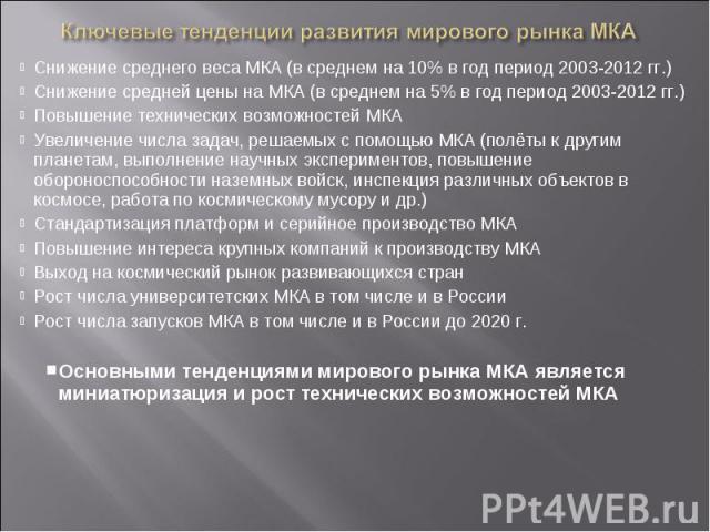 Снижение среднего веса МКА (в среднем на 10% в год период 2003-2012 гг.)Снижение средней цены на МКА (в среднем на 5% в год период 2003-2012 гг.)Повышение технических возможностей МКАУвеличение числа задач, решаемых с помощью МКА (полёты к другим пл…