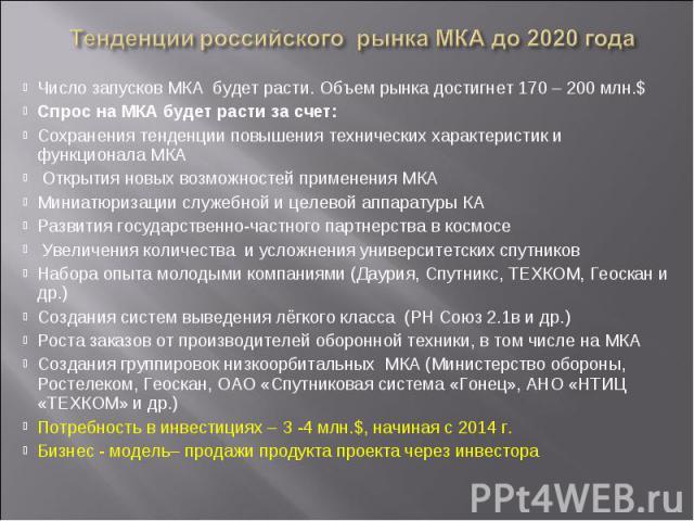 Число запусков МКА будет расти. Объем рынка достигнет 170 – 200 млн.$ Спрос на МКА будет расти за счет: Сохранения тенденции повышения технических характеристик и функционала МКА Открытия новых возможностей применения МКАМиниатюризации служебной и ц…