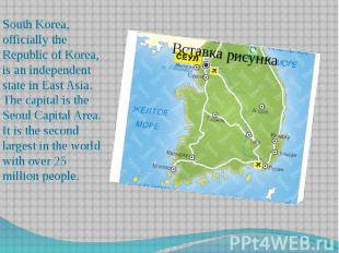 South Korea, officially the Republic of Korea, is an independent state in East A