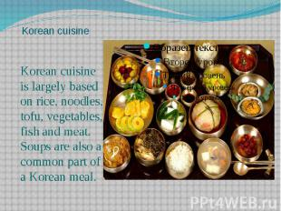 Korean cuisine Korean cuisine is largely based on rice, noodles, tofu, vegetable