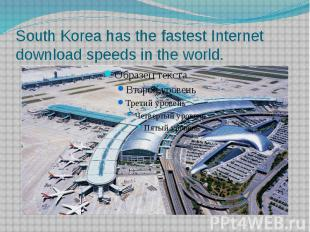 South Korea has the fastest Internet download speeds in the world.