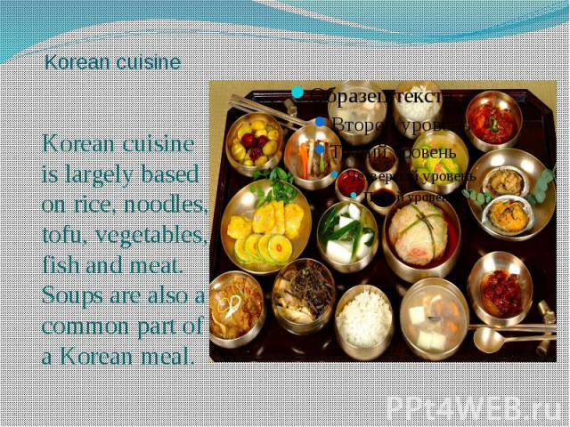 Korean cuisine Korean cuisine is largely based on rice, noodles, tofu, vegetables, fish and meat. Soups are also a common part of a Korean meal.