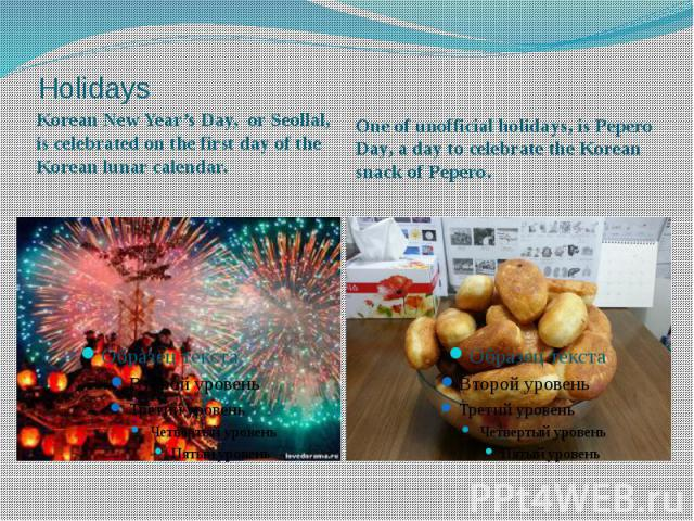 Holidays Korean New Year's Day, or Seollal, is celebrated on the first day of the Korean lunar calendar.