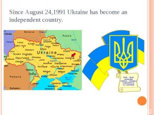 Since August 24,1991 Ukraine has become an independent country.