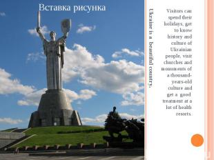 Ukraine is a beautiful country. Visitors can spend their holidays, get to know h