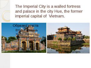 The Imperial City is a walled fortress and palace in the city Hue, the former im