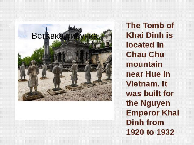 The Tomb of Khai Dinh is located in Chau Chu mountain near Hue in Vietnam. It was built for the Nguyen Emperor Khai Dinh from 1920 to 1932
