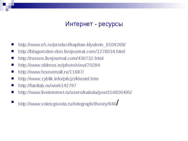 Интернет - ресурсы http://www.e5.ru/product/kapitan-klyukvin_8109269/ http://blagoroden-don.livejournal.com/1278034.html http://russos.livejournal.com/430732.html http://www.oldmos.ru/photo/view/70284 http://www.housemall.ru/11687/ http://www.zyblik…