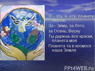 Я – эту, я -эту, планету люблю Я – эту, я -эту, планету люблю За - Зиму, за Лето