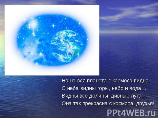 Наша вся планета с космоса видна: Наша вся планета с космоса видна: С неба видны горы, небо и вода… Видны все долины, дивные луга. Она так прекрасна с космоса, друзья!