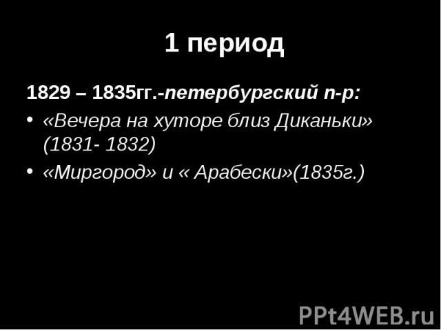 1829 – 1835гг.-петербургский п-р: 1829 – 1835гг.-петербургский п-р: «Вечера на хуторе близ Диканьки» (1831- 1832) «Миргород» и « Арабески»(1835г.)