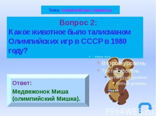 Тема: Олимпийские символы Вопрос 2: Какое животное было талисманом Олимпийских и
