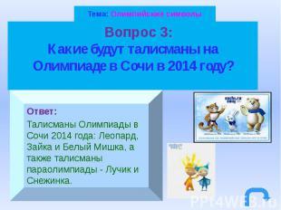 Тема: Олимпийские символы Вопрос 3: Какие будут талисманы на Олимпиаде в Сочи в
