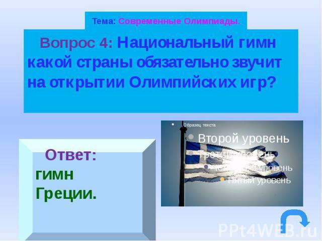 Тема: Современные Олимпиады. Вопрос 4: Национальный гимн какой страны обязательно звучит на открытии Олимпийских игр?