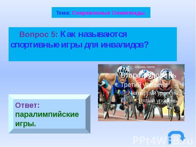 Тема: Современные Олимпиады. Вопрос 5: Как называются спортивные игры для инвалидов?