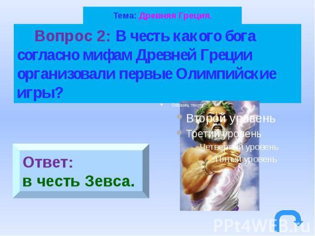 Тема: Древняя Греция. Вопрос 2: В честь какого бога согласно мифам Древней Греции организовали первые Олимпийские игры?