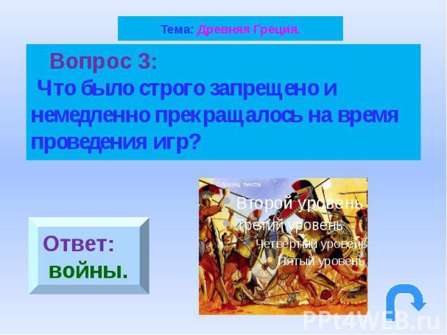 Тема: Древняя Греция. Вопрос 3: Что было строго запрещено и немедленно прекращалось на время проведения игр?