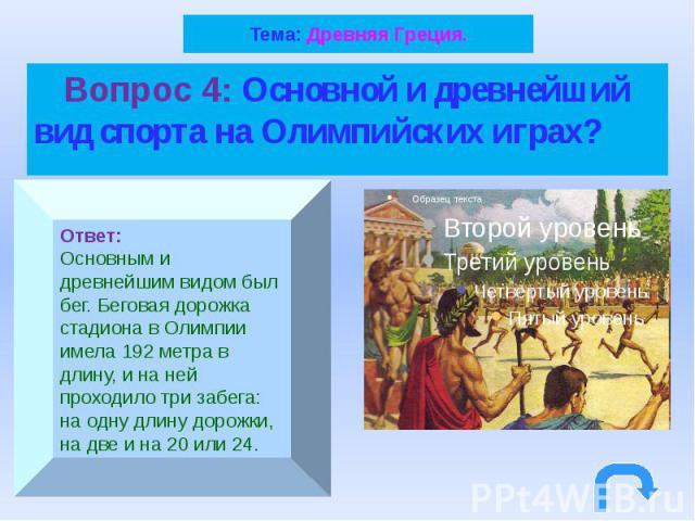 Тема: Древняя Греция. Вопрос 4: Основной и древнейший вид спорта на Олимпийских играх?