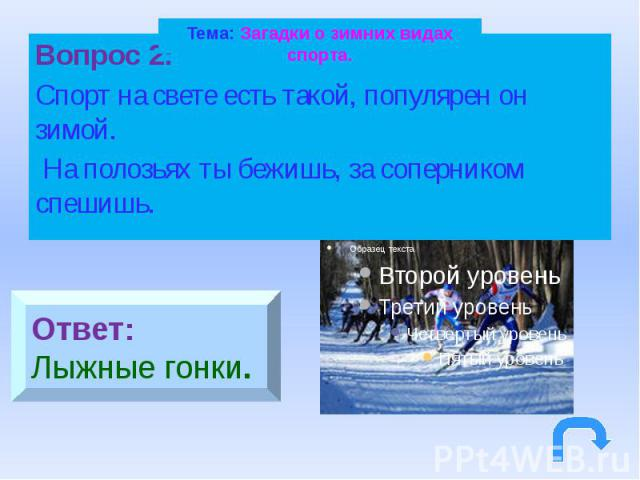 Тема: Загадки о зимних видах спорта.Вопрос 2: Спорт на свете есть такой, популярен он зимой. На полозьях ты бежишь, за соперником спешишь.