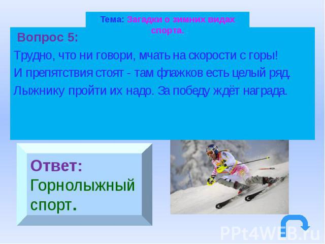 Тема: Загадки о зимних видах спорта. Вопрос 5: Трудно, что ни говори, мчать на скорости с горы! И препятствия стоят - там флажков есть целый ряд. Лыжнику пройти их надо. За победу ждёт награда.