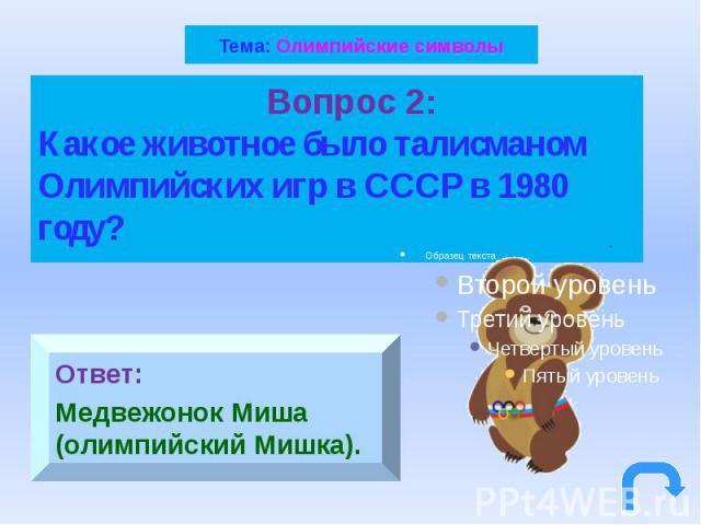 Тема: Олимпийские символы Вопрос 2: Какое животное было талисманом Олимпийских игр в СССР в 1980 году?