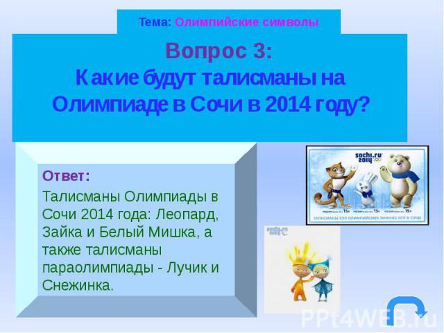 Тема: Олимпийские символы Вопрос 3: Какие будут талисманы на Олимпиаде в Сочи в 2014 году?