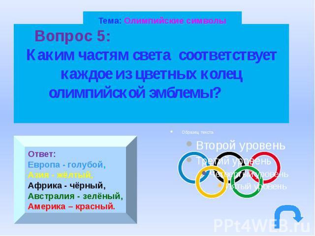 Тема: Олимпийские символы Вопрос 5: Каким частям света соответствует каждое из цветных колец олимпийской эмблемы?