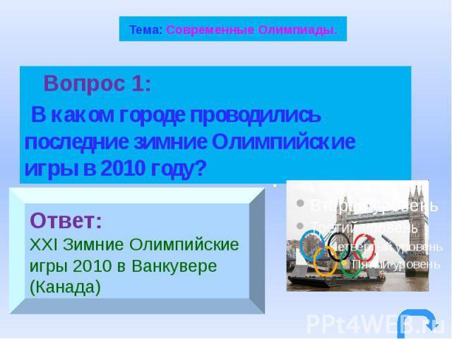 Тема: Современные Олимпиады. Вопрос 1: В каком городе проводились последние зимние Олимпийские игры в 2010 году?