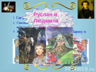 Руслан и Людмила Где родился А.С. Пушкин? Сколько Сколько было богатырей в «Сказ