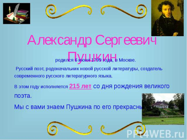 Александр Сергеевич Пушкин родился 6 июня 1799 года, в Москве. Русский поэт, родоначальник новой русской литературы, создатель современного русского литературного языка. В этом году исполняется 215 лет со дня рождения великого поэта. Мы с вами знаем…
