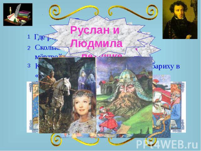 Руслан и Людмила Где родился А.С. Пушкин? Сколько Сколько было богатырей в «Сказке о мёртвой царевне»?