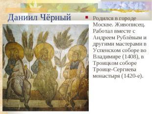 Даниил Чёрный Родился в Москве. Живописец. Работал вместе с Андреем Рублёвым и д