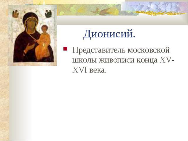 Дионисий. Представитель московской школы живописи конца XV-XVI века.