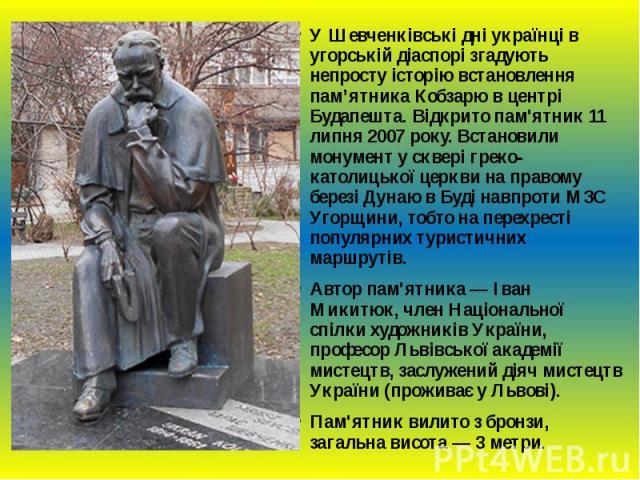 У Шевченківські дні українці в угорській діаспорі згадують непросту історію встановлення пам'ятника Кобзарю в центрі Будапешта. Відкрито пам'ятник 11 липня 2007 року. Встановили монумент у сквері греко-католицької церкви на правому березі Дунаю в Бу…