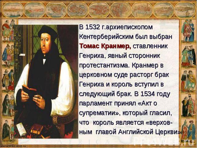 В 1532 г.архиепископом В 1532 г.архиепископом Кентерберийскимбыл выбран Томас Кранмер, ставленник Генриха, явный сторонник протестантизма. Кранмер в церковном суде расторг брак Генриха и король вступил в следующий брак. В1534 году парлам…