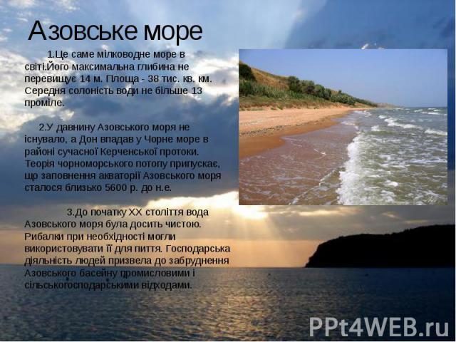 Азовське море 1.Це саме мілководне море в світі.Його максимальна глибина не перевищує 14 м. Площа - 38 тис. кв. км. Середня солоність води не більше 13 проміле. 2.У давнину Азовського моря не існувало, а Дон впадав у Чорне море в районі сучасної Кер…