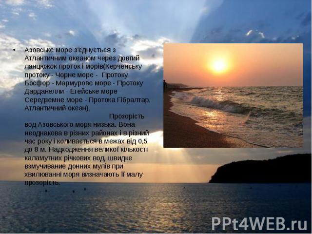 Азовське море з'єднується з Атлантичним океаном через довгий ланцюжок проток і морів(Керченську протоку - Чорне море - Протоку Босфор - Мармурове море - Протоку Дарданелли - Егейське море - Середземне море - Протока Гібралтар, Атлантичний океан). Пр…