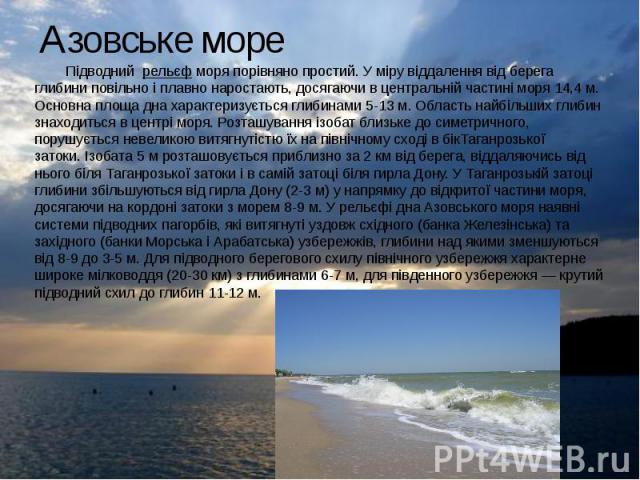 Азовське море Підводнийрельєфморя порівняно простий. У міру віддалення від берега глибини повільно і плавно наростають, досягаючи в центральній частині моря 14,4м. Основна площа дна характеризується глибинами 5-13м. Обл…