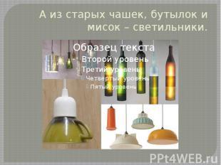 А из старых чашек, бутылок и мисок – светильники.