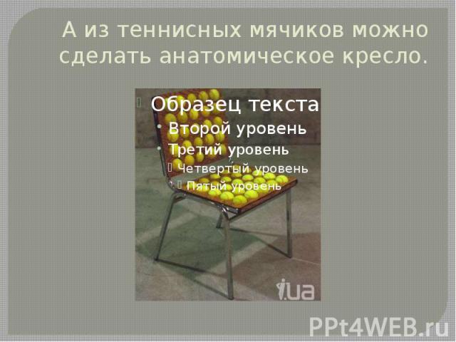 А из теннисных мячиков можно сделать анатомическое кресло.