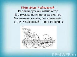 Пётр Ильич Чайковский - Великий русский композитор. Его музыка популярна до сих