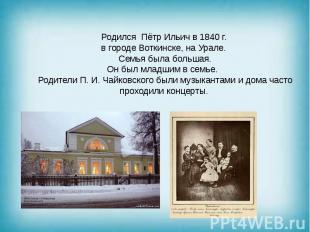 Родился Пётр Ильич в 1840 г. в городе Воткинске, на Урале. Семья была большая. О