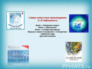 Самые известные произведения П. И.Чайковского: Балет « Лебединое озеро» Балет «